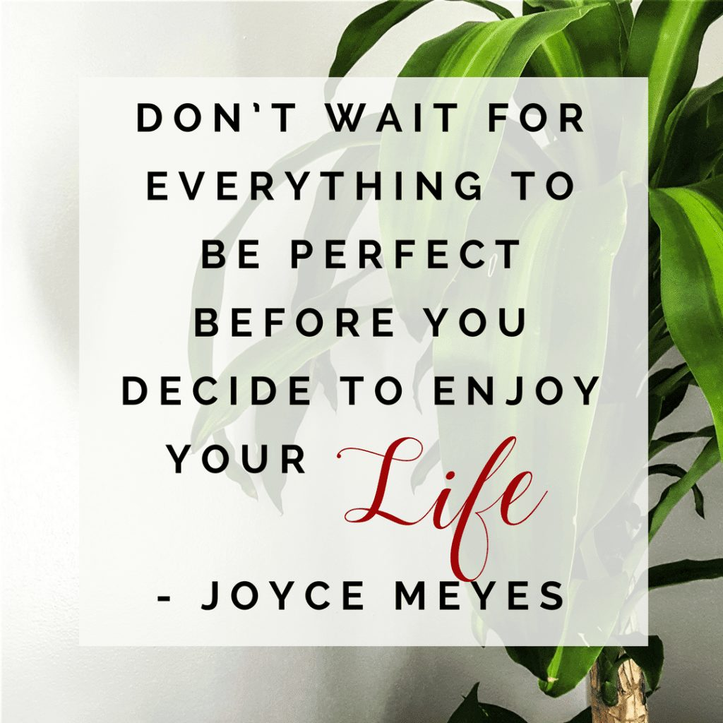 Dont wait for everything to be perfect before you decide to enjoy your life joyce meyes quote; positive quote; happy; happiness; brighten your mood