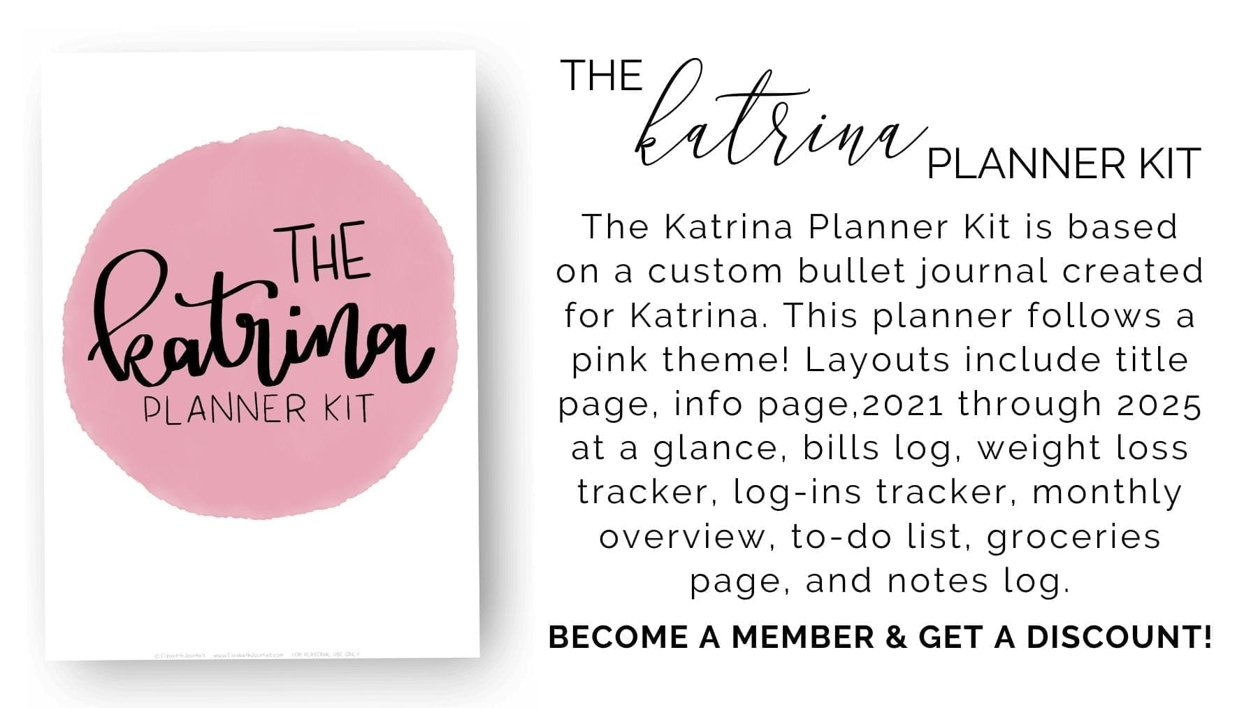 The Katrina Planner Kit is based on a custom bullet journal created for Katrina. This planner follows a pink theme! Layouts include a title page, info page,2021 through 2025 at a glance, bills log, weight loss tracker, log-ins tracker, monthly overview, to-do list, 'groceries' list page, and notes log.